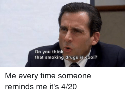 4:20: Do you think  that smoking drugs is cool? Me every time someone reminds me it's 4-20