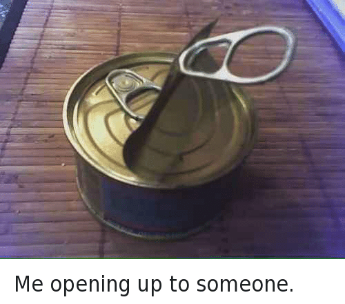 Funny, Ups, and Opening: Me opening up to someone.