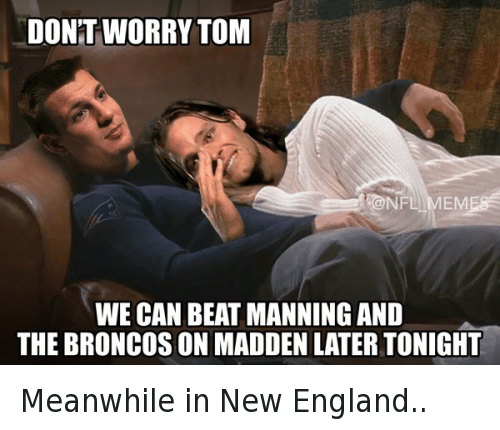 England, Football, and Nfl: DONT WORRY TOM WE CAN BEAT MANNING AND THE BRONCOS ON MADDEN LATER TONIGHT Meanwhile in New England..