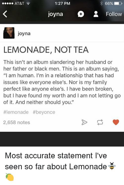 """Lemonade: 1:27 PM  AT&T  Joyna  Follow  Joyna  LEMONADE, NOT TEA  This isn't an album slandering her husband or  her father or black men. This is an album saying,  """"I am human. I'm in a relationship that has had  issues like everyone else's. Nor is my family  perfect like anyone else's. I have been broken,  but I have found my worth and am not letting go  of it. And neither should you  II  lemonade #beyonce  2,658 notes Most accurate statement I've seen so far about Lemonade🐝🍋"""