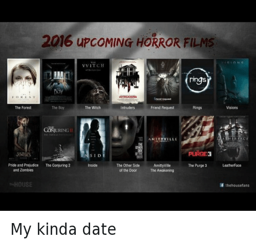 The Purge: 2016 upcoMING HORROR FILMS  VVITCH  ring  FOR ES T  The Boy  The Forest  The Witch  ntruders  Friend Request  AMITYVILLE  PURGE3  SID  The Other Side  AmittyVilie  Pride and Prejudice  The Conjuring 2  Inside  The Purge 3  Leatherface  of the Door  The Awakening  and Zombies  HOUSE  If the housetans My kinda date