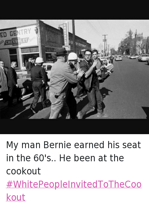 Bernie Sanders, Presidential Election, and Democratic Primary: My man Bernie earned his seat in the 60's.. He been at the cookout WhitePeopleInvitedToTheCookout