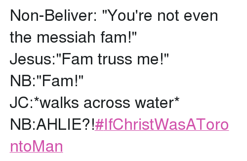 "Fam, Jesus, and Toronto: @ProbablyRaymond   Non-Beliver: ""You're not even the messiah fam!""  Jesus:""Fam truss me!""  NB:""Fam!""  JC:*walks across water*  NB:AHLIE?!   Non-Beliver: ""You're not even the messiah fam!""-Jesus:""Fam truss me!""-NB:""Fam!""-JC:*walks across water*-NB:AHLIE?!-IfChristWasATorontoMan"