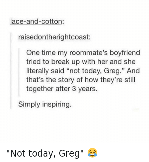 "Funny, Roommate, and Ups: lace-and-cotton:  raised ontherightcoast:  One time my roommate's boyfriend  tried to break up with her and she  literally said ""not today, Greg."" And  that's the story of how they're still  together after 3 years  Simply inspiring ""Not today, Greg"" 😂"