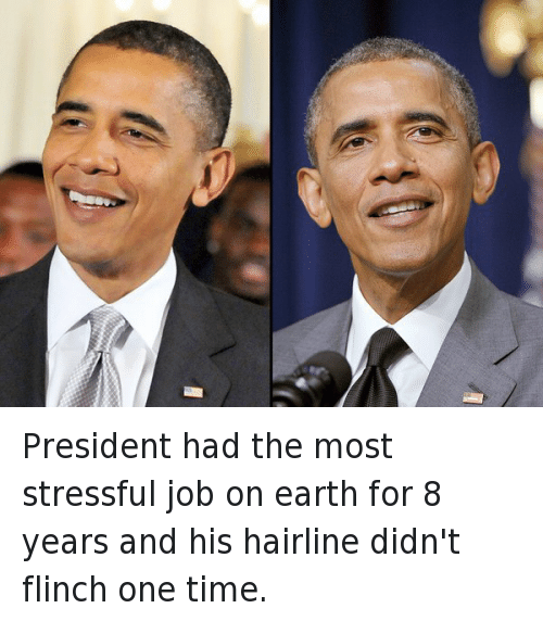 Hairline, Obama, and Earth: President had the most stressful job on earth for 8 years and his hairline didn't flinch one time.