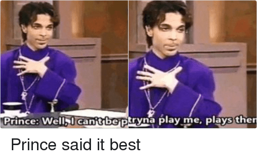 Funny, Prince, and Best: a person tryna play me, plays themselves   Prince: Well Canitbe Played Prince said it best