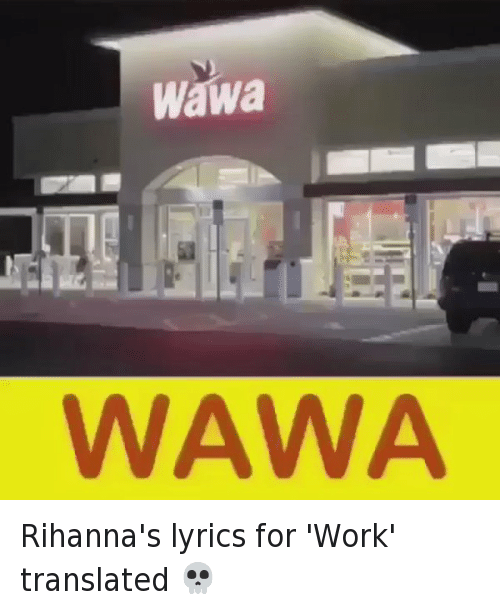 Funny, Rihanna, and Work: Wawa  WAWA Rihanna's lyrics for 'Work' translated 💀