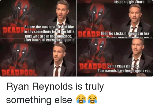 kid movie: DEAD 20  Santa Claus isn't real.  Your parents have been lying to you  DEADPOOL  Enjoy the movie.   Nine months later the woman  DEADTN  pushes the baby out her vagina  after hours of excruciating pain.  DEADPOOL  And that's how babies are made.  DEADPOOL  One last thing.   Before the movie starts lid like  DEAD  to say something to all tle little  kids who are in theaudience.  Hey, kids! Why the fuck  DEADP are younerea  DEADPOI  No. Seriously. This isnt a kids  movie. Your parents must be very  bad people if they hrought you here.   DEAL  Now I'm going to tell you  where babies come from.  DEADPO  When a man loves a woman.  his penis gets hard.  DEADP  Then he sticks his Denis in her  vagiila and starts thrusting until  he pees Sticky nilk inside her. Ryan Reynolds is truly something else 😂😂