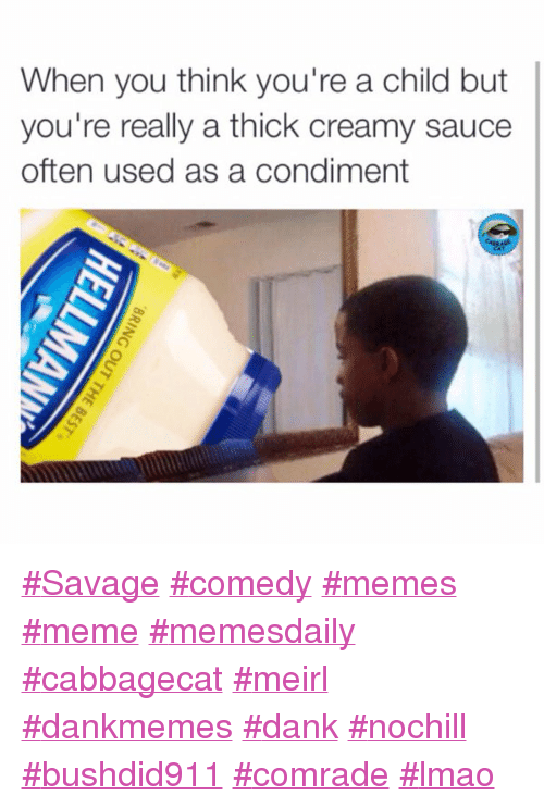 Dank, Funny, and Lmao: When you think you're a child but  you're really a thick creamy sauce  often used as a condiment Savage comedy memes meme memesdaily cabbagecat meirl dankmemes dank nochill bushdid911 comrade lmao