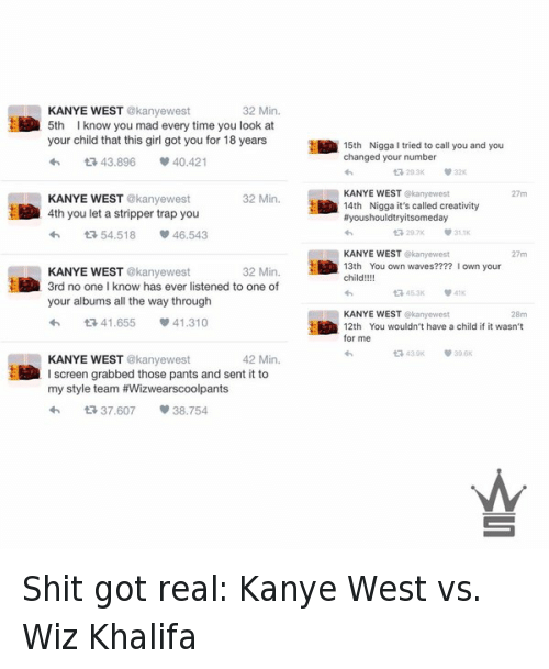 Kanye West vs Wiz Khalifa: 32 Min.  KANYE WEST  @kanyewest  5th know you mad every time you look at  your child that this girl got you for 18 years  15th Nigga I tried to call you and you  changed your number  t 43.896  40.421  KANYE WEST  ekanyewest  32 Min.  KANYE WEST  @kanyewest  14th Nigga it's called creativity  4th you let a stripper trap you  ffyoushouldtryitsomeday  54,518  v 46.543  KANYE WEST  kanyewest  13th You own waves  own your  32 Min.  KANYE WEST  kanyewest  child!!!!  3rd no one know has ever listened to one of  your albums all the way through  KANYE WEST  kanyewest  41.655 v 41.310  12th You wouldn't have a child if it wasn't  for me  42 Min.  KANYE WEST  @kanyewest  l screen grabbed those pants and sent it to  my style team #Wizwearscoolpants  t 37.607  38.754 Shit got real: Kanye West vs. Wiz Khalifa