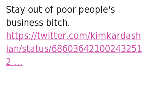 Bitch, Kim Kardashian, and Lottery: @callhergold  Stay out of poor people's business bitch.   @KimKardashian  Who got power ball tickets??? Stay out of poor people's business bitch.