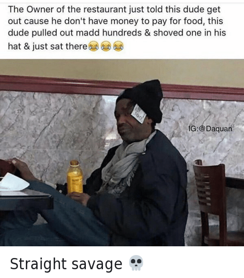 Dude, Food, and Funny: The Owner of the restaurant just told this dude get  out cause he don't have money to pay for food, this  dude pulled out madd hundreds & shoved one in his  hat & just sat there  IG: aquan Straight savage 💀
