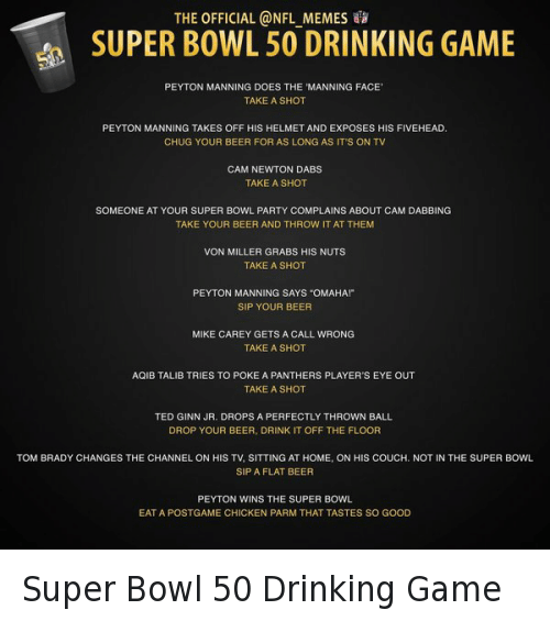 "Aqib Talib: THE OFFICIAL @NFL MEMES SUPER BOWL 50 DRINKING GAME  PEYTON MANNING DOES THE MANNING FACE'  TAKE A SHOT  PEYTON MANNING TAKES OFF HIS HELMET AND EXPOSES HIS FIVEHEAD.  CHUG YOUR BEER FOR AS LONG AS IT'S ON TV  CAM NEWTON DABS  TAKE A SHOT  SOMEONE AT YOUR SUPER BOWL PARTY COMPLAINS ABOUT CAM DABBING  TAKE YOUR BEER AND THROW IT AT THEM  VON MILLER GRABS HIS NUTS  TAKE A SHOT  PEYTON MANNING SAYS ""OMAHA!""  SIP YOUR BEER  MIKE CAREY GETS A CALL WRONG  TAKE A SHOT  AQIB TALIB TRIES TO POKE A PANTHERS PLAYER'S EYE OUT  TAKE A SHOT  TED GINN JR. DROPS A PERFECTLY THROWN BALL  DROP YOUR BEER, DRINK IT OFF THE FLOOR  TOM BRADY CHANGES THE CHANNEL ON HIS TV, SITTING AT HOME, ON HIS COUCH, NOT IN THE SUPER BOWL  SIP A FLAT BEER  PEYTON WINS THE SUPER BOWL  EAT A POSTGAME CHICKEN PARM THAT TASTES SO GOOD Super Bowl 50 Drinking Game"
