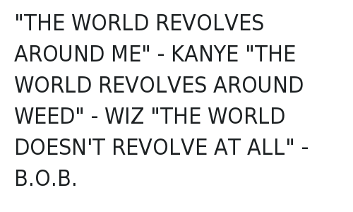 "Kanye West vs Wiz Khalifa: @LILINTERNET  ""THE WORLD REVOLVES AROUND ME"" - KANYE  ""THE WORLD REVOLVES AROUND WEED"" - WIZ  ""THE WORLD DOESN'T REVOLVE AT ALL"" -B.O.B. ""THE WORLD REVOLVES AROUND ME"" - KANYE-""THE WORLD REVOLVES AROUND WEED"" - WIZ-""THE WORLD DOESN'T REVOLVE AT ALL"" -B.O.B."