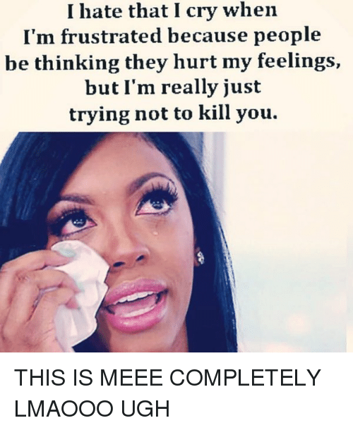 Crying, Girl Memes, and Ims: I hate that I cry when  I'm frustrated because people  be thinking they hurt my feelings,  but I'm really just  trying not to kill you. THIS IS MEEE COMPLETELY LMAOOO UGH