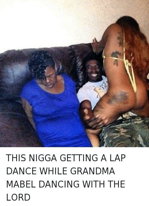 Dancing, God, and Grandma: THIS NIGGA GETTING A LAP DANCE WHILE GRANDMA MABEL DANCING WITH THE LORD