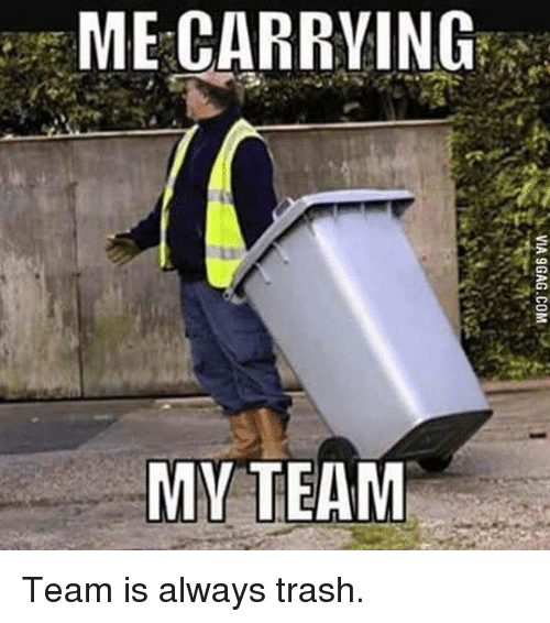 Trash, Video Games, and Carrie: ME CARRYING  MY TEAM Team is always trash.