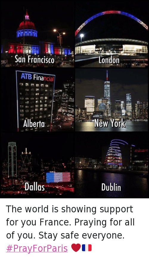 Funny, New York, and Dallas: San Francisco  ATB Financial  Alberta  Dallas  London  New York  Dublin The world is showing support for you France. Praying for all of you. Stay safe everyone. PrayForParis ❤️🇫🇷