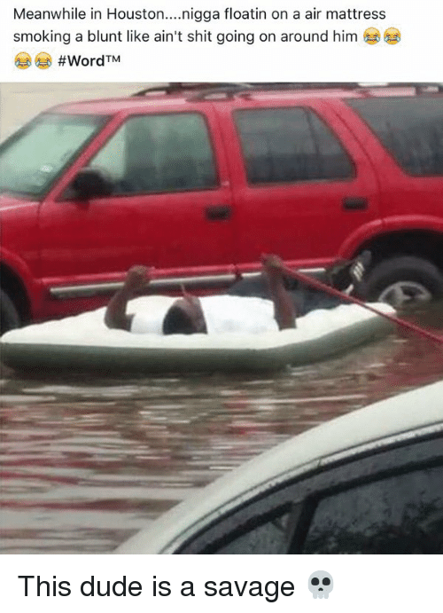 Funny: Meanwhile in Houston  nigga floatin on a air mattress  smoking a blunt like ain't shit going on around him  #Word TM This dude is a savage 💀