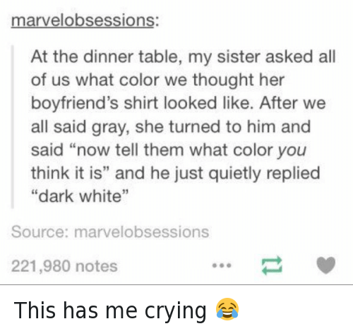 "Crying, Funny, and Sister, Sister: arvel obsessions  At the dinner table, my sister asked all  of us what color we thought her  boyfriend's shirt looked like. After we  all said gray, she turned to him and  said ""now tell them what color you  think it is"" and he just quietly replied  ""dark white""  Source: marvelobsessions  221,980 notes This has me crying 😂"