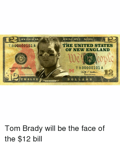 tom brady: T B00000101 A  T w E L v E  THE UNITED STATES  OF NEW ENGLAND  T B 00000101 A  D O L L A R S Tom Brady will be the face of the $12 bill
