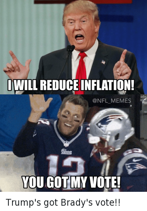 Donald Trump, Football, and Nfl: I WILL REDUCE INFLATION! YOU GOT MY VOTE! Trump's got Brady's vote!!