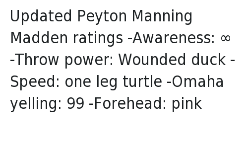 Denver Broncos: @NOTSportsCenter  Updated Peyton Manning Madden ratings   -Awareness: ∞  -Throw power: Wounded duck  -Speed: one leg turtle  -Omaha yelling: 99  -Forehead: pink Updated Peyton Manning Madden ratings--Awareness: ∞-Throw power: Wounded duck-Speed: one leg turtle-Omaha yelling: 99-Forehead: pink