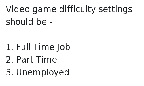 Funny Jokes, Video Games, and Videos: @Trevornoah   Video game difficulty settings should be -   1. Full Time Job  2. Part Time  3. Unemployed Video game difficulty settings should be - -1. Full Time Job-2. Part Time-3. Unemployed