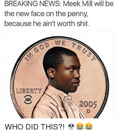 Funny, Meek Mill, and News: BREAKING NEWS: Meek Mill will be  the new face on the penny,  because he ain't worth shit.  LIBERTY  2005 WHO DID THIS?! 💀😂😂