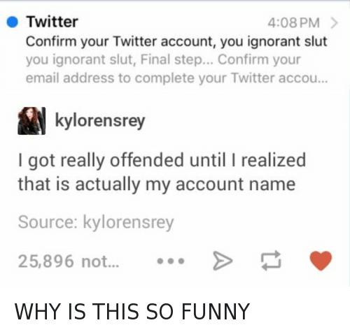 Funniness: Twitter  4:08 PM  Confirm your Twitter account, you ignorant slut  you ignorant slut, Final step... Confirm your  email address to complete your Twitter accou...  kylorensrey  I got really offended until I realized  that is actually my account name  Source:  kylorensrey  25,896 not WHY IS THIS SO FUNNY