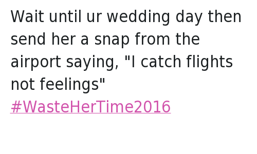 """Marriage, Relationships, and Waste Her Time 2016: Wait until ur wedding day then send her a snap from the airport saying, """"I catch flights not feelings"""" Wait until ur wedding day then send her a snap from the airport saying, """"I catch flights not feelings"""" WasteHerTime2016"""
