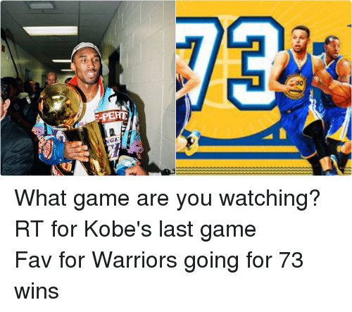 Kobe: PERT  GE What game are you watching?-RT for Kobe's last game-Fav for Warriors going for 73 wins