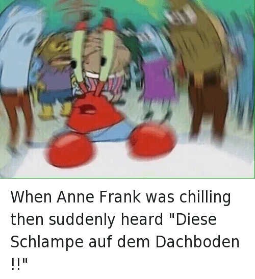 "Chill, Confused, and Mr. Krabs: @YahBoyCourage   When Anne Frank was chilling then suddenly heard ""Diese Schlampe auf dem Dachboden !!"" When Anne Frank was chilling then suddenly heard ""Diese Schlampe auf dem Dachboden !!"""