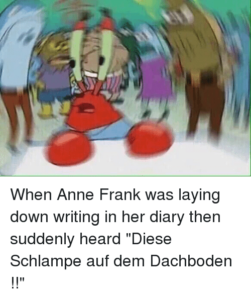"Funny Jokes, Lay's, and Mr. Krabs: When Anne Frank was laying down writing in her diary then suddenly heard ""Diese Schlampe auf dem Dachboden !!"""