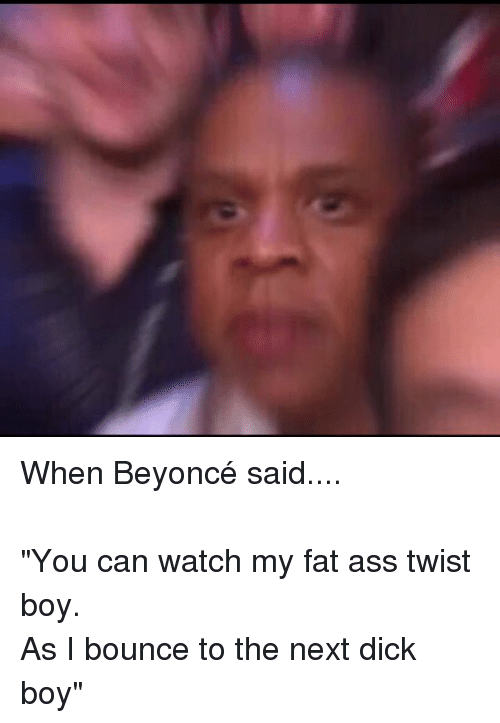 "Beyonce: When Beyoncé said.... -""You can watch my fat ass twist boy.-As I bounce to the next dick boy"""