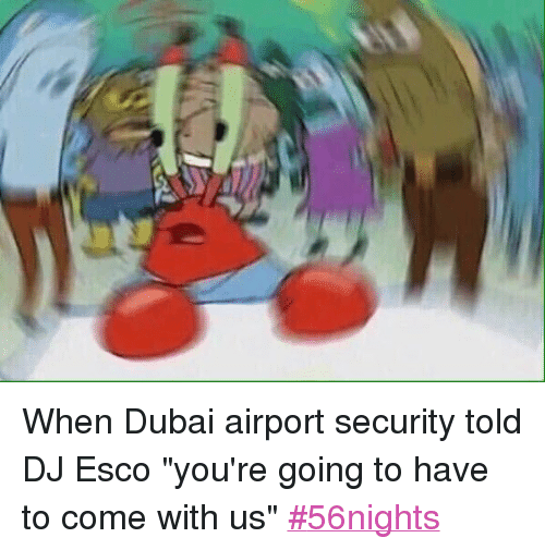 "DJ Esco, Mr. Krabs, and Police: When Dubai airport security told DJ Esco ""you're going to have to come with us"" When Dubai airport security told DJ Esco ""you're going to have to come with us"" 56nights"