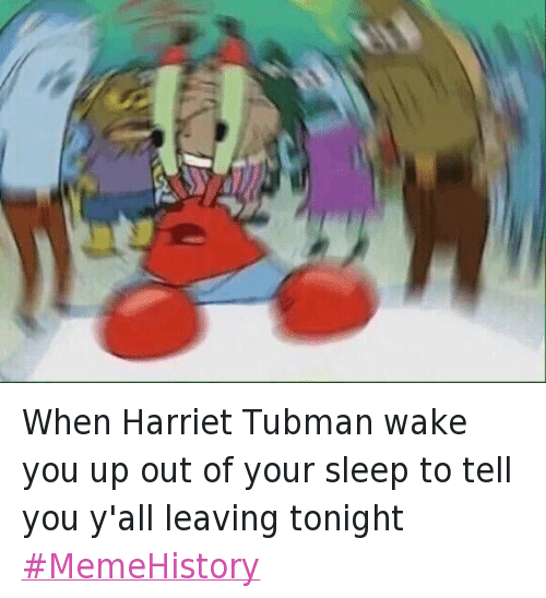 Blackhistory, Mr. Krabs, and SpongeBob: When Harriet Tubman wake you up out of your sleep to tell you y'all leaving tonight MemeHistory