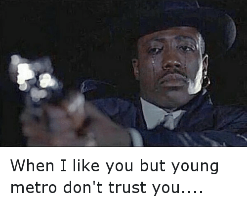 Twitter When I like you but young 5a30fe when i like you but young metro don't trust you guns meme on sizzle,Metro Boomin Meme