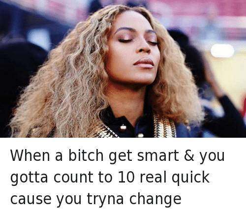 Get Smart: When a bitch get smart & you gotta count to 10 real quick cause you tryna change