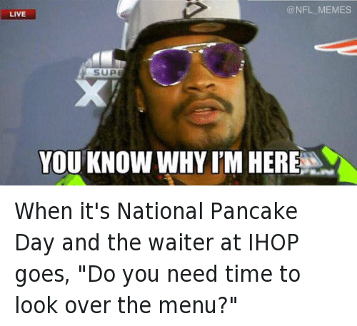 """Pancaking: YOU KNOW VWHY ITM HERE When it's National Pancake Day and the waiter at IHOP goes, """"Do you need time to look over the menu?"""""""