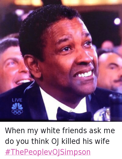 Denzel Washington, Friends, and Mfw: When my white friends ask me do you think OJ killed his wife When my white friends ask me do you think OJ killed his wife ThePeoplevOJSimpson