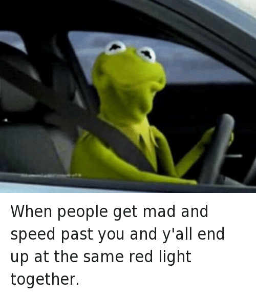 Kermit the Frog, Mfw, and Being Salty: When people get mad and speed past you and y'all end up at the same red light together When people get mad and speed past you and y'all end up at the same red light together.