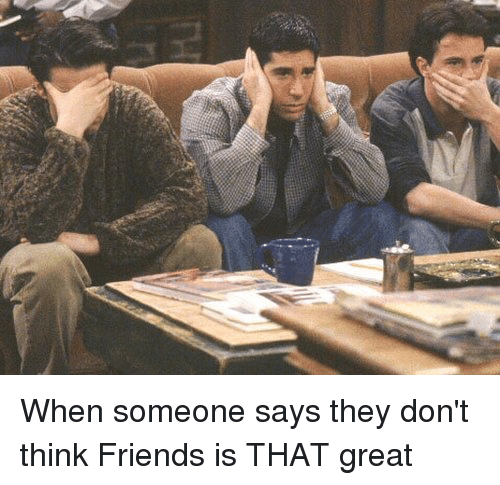 Girl Memes: When someone says they don't think Friends is THAT great