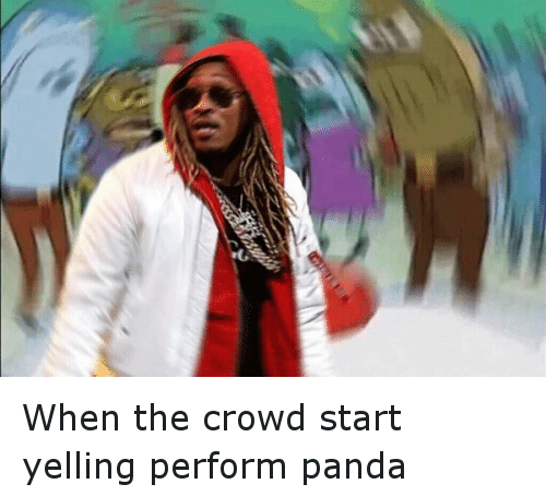 Future, Mr. Krabs, and SpongeBob: When the crowd start yelling perform panda