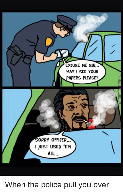 Funny, Police, and Weed: EXCUSE ME SIR.  MAY I SEE YOUR  PAPERS PLEASE?  ORRY OFFICER...  I JUST USED EM When the police pull you over