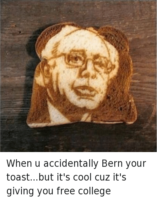 Bernie Sanders, College, and Presidential Election: @Hassan_tzu   When u accidentally Bern your toast...but it's cool cuz it's giving you free college When u accidentally Bern your toast...but it's cool cuz it's giving you free college