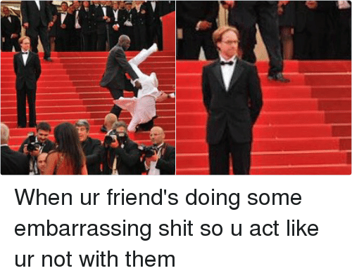 Friends, Shit, and Girl Memes: When ur friend's doing some embarrassing shit so u act like ur not with them