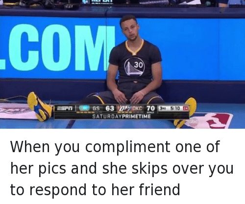 Basketball, Disappointed, and Friends: When you compliment one of her pics and she skips over you to respond to her friend