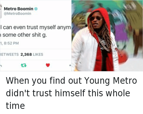 Future, Jumpman, and Kanye: @Legendemic  When you find out Young Metro didn't trust himself this whole time   I can even trust myself anymore. be on some other shit g. When you find out Young Metro didn't trust himself this whole time