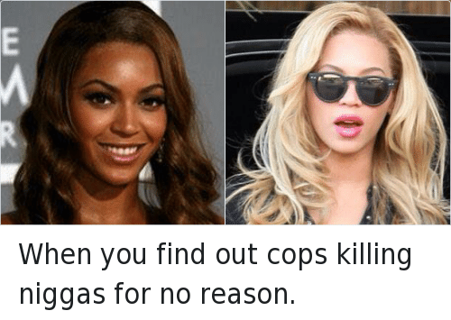 All Lives Matter, Beyonce, and Black Lives Matter: When you find out cops killing niggas for no reason.